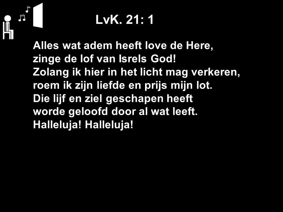 LvK. 21: 1 Alles wat adem heeft love de Here, zinge de lof van Isrels God! Zolang ik hier in het licht mag verkeren, roem ik zijn liefde en prijs mijn
