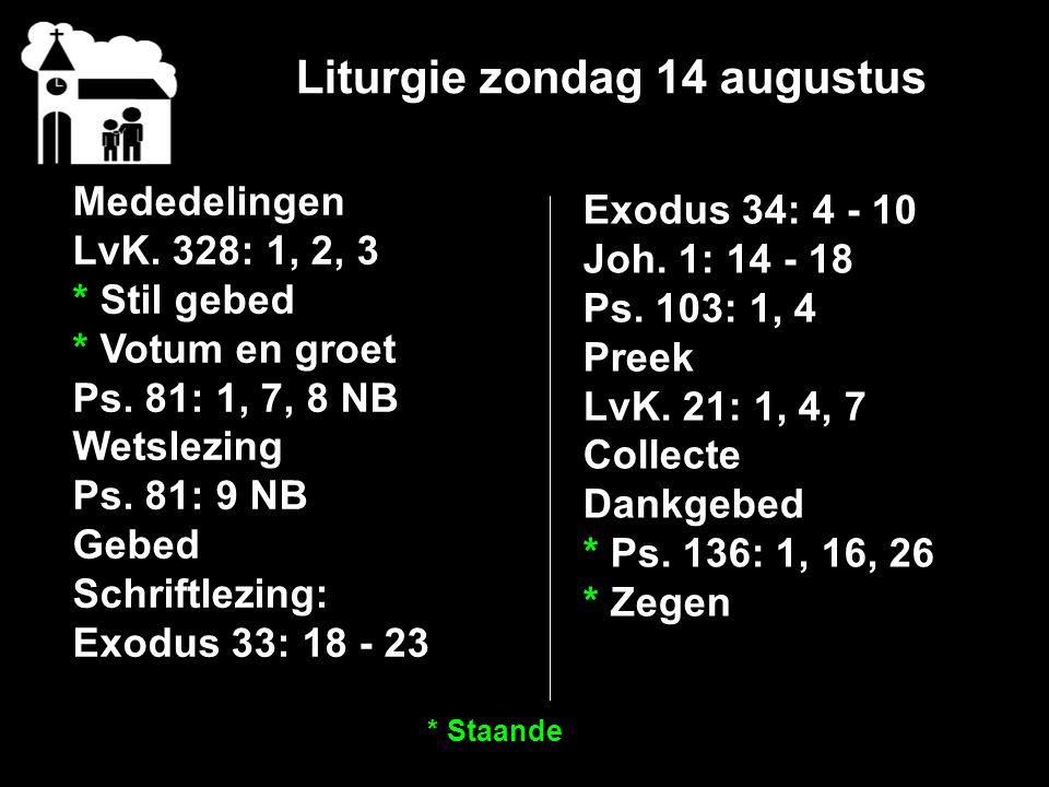 Liturgie zondag 14 augustus Mededelingen LvK. 328: 1, 2, 3 * Stil gebed * Votum en groet Ps. 81: 1, 7, 8 NB Wetslezing Ps. 81: 9 NB Gebed Schriftlezin