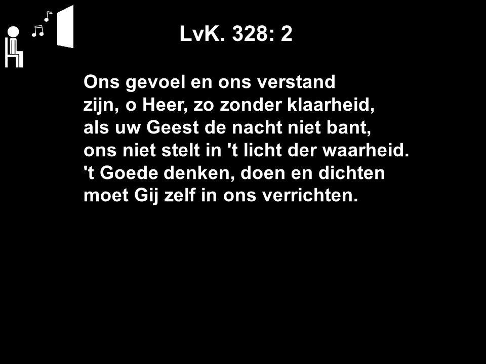 LvK. 328: 2 Ons gevoel en ons verstand zijn, o Heer, zo zonder klaarheid, als uw Geest de nacht niet bant, ons niet stelt in 't licht der waarheid. 't