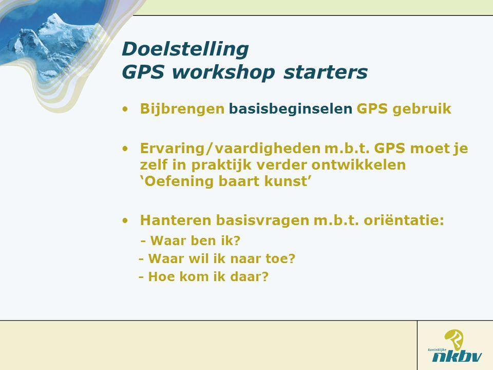 Doelstelling GPS workshop starters Bijbrengen basisbeginselen GPS gebruik Ervaring/vaardigheden m.b.t. GPS moet je zelf in praktijk verder ontwikkelen