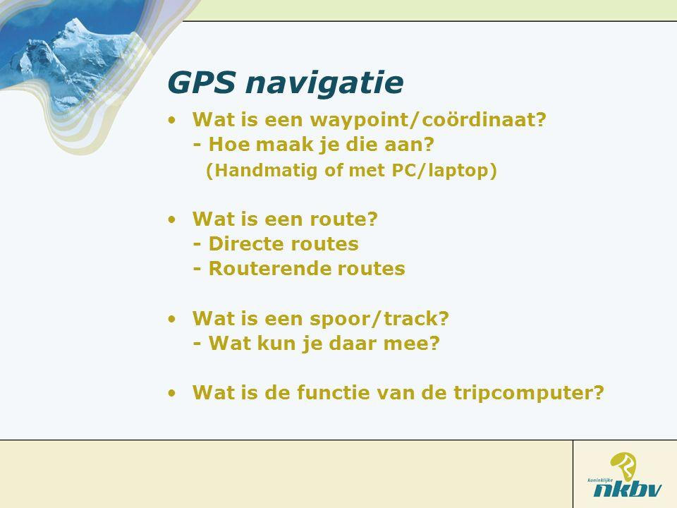 GPS navigatie Wat is een waypoint/coördinaat? - Hoe maak je die aan? (Handmatig of met PC/laptop) Wat is een route? - Directe routes - Routerende rout
