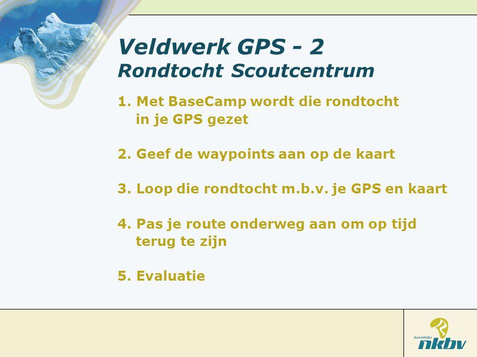 Veldwerk GPS - 2 Rondtocht Scoutcentrum 1. Met BaseCamp wordt die rondtocht in je GPS gezet 2. Geef de waypoints aan op de kaart 3. Loop die rondtocht