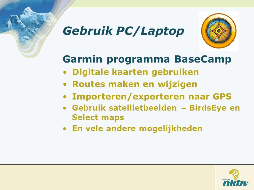 Gebruik PC/Laptop Garmin programma BaseCamp Digitale kaarten gebruiken Routes maken en wijzigen Importeren/exporteren naar GPS Gebruik satellietbeelden – BirdsEye en Select maps En vele andere mogelijkheden