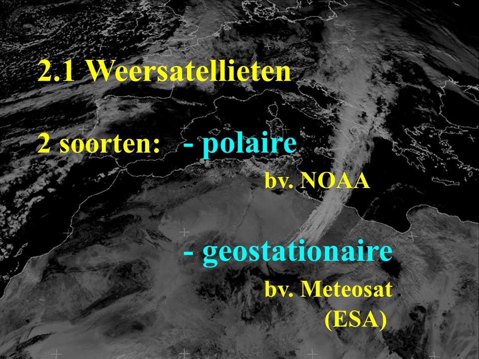2.1 Weersatellieten 2 soorten: - polaire bv. NOAA - geostationaire bv. Meteosat (ESA)