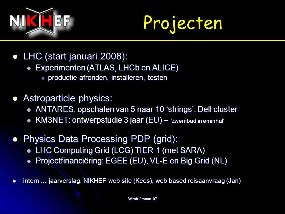 Wimh / maart 07 Projecten LHC (start januari 2008): LHC (start januari 2008): Experimenten (ATLAS, LHCb en ALICE) Experimenten (ATLAS, LHCb en ALICE) productie afronden, installeren, testen productie afronden, installeren, testen Astroparticle physics: Astroparticle physics: ANTARES: opschalen van 5 naar 10 'strings', Dell cluster ANTARES: opschalen van 5 naar 10 'strings', Dell cluster KM3NET: ontwerpstudie 3 jaar (EU) – 'zwembad in eminhal' KM3NET: ontwerpstudie 3 jaar (EU) – 'zwembad in eminhal' Physics Data Processing PDP (grid): Physics Data Processing PDP (grid): LHC Computing Grid (LCG) TIER-1 (met SARA) LHC Computing Grid (LCG) TIER-1 (met SARA) Projectfinanciëring: EGEE (EU), VL-E en Big Grid (NL) Projectfinanciëring: EGEE (EU), VL-E en Big Grid (NL) intern … jaarverslag, NIKHEF web site (Kees), web based reisaanvraag (Jan) intern … jaarverslag, NIKHEF web site (Kees), web based reisaanvraag (Jan)