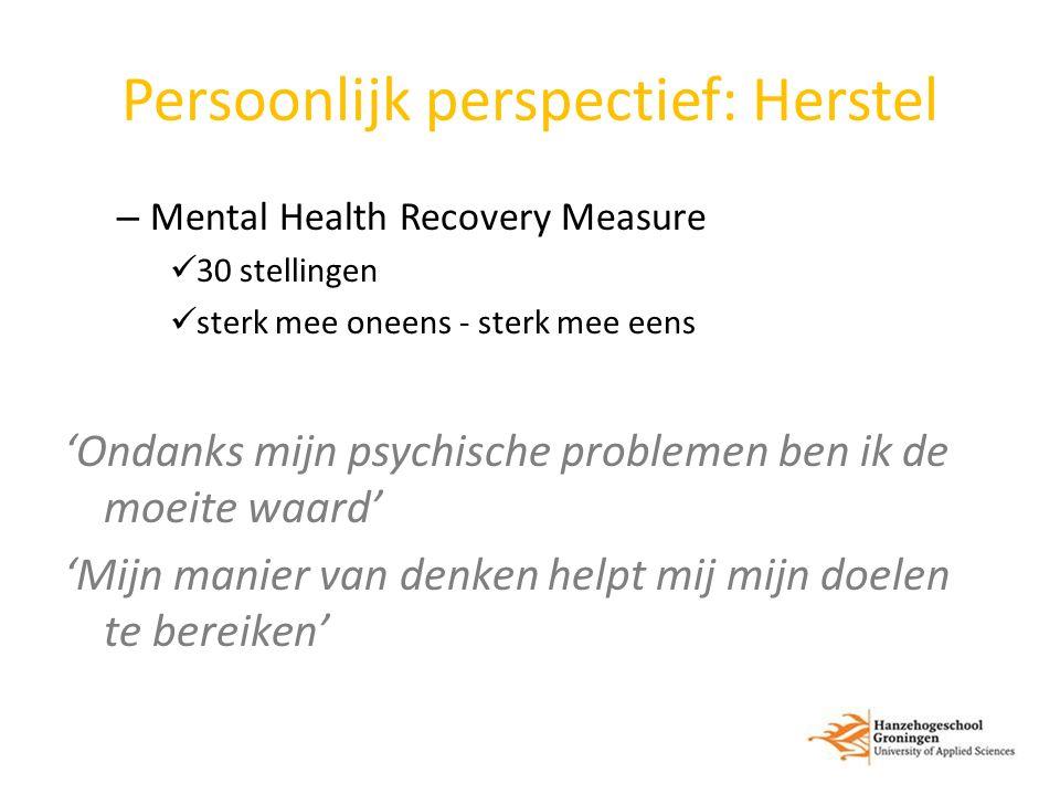 Persoonlijk perspectief: Herstel – Mental Health Recovery Measure 30 stellingen sterk mee oneens - sterk mee eens 'Ondanks mijn psychische problemen ben ik de moeite waard' 'Mijn manier van denken helpt mij mijn doelen te bereiken'