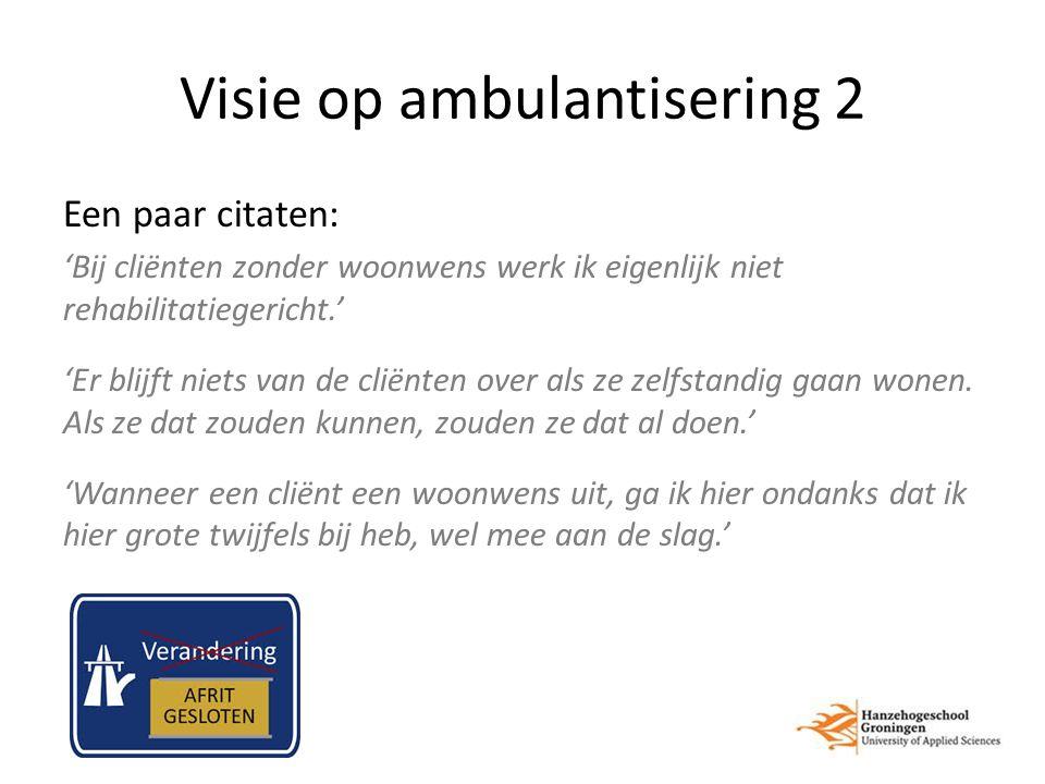 Visie op ambulantisering 2 Een paar citaten: 'Bij cliënten zonder woonwens werk ik eigenlijk niet rehabilitatiegericht.' 'Er blijft niets van de cliënten over als ze zelfstandig gaan wonen.