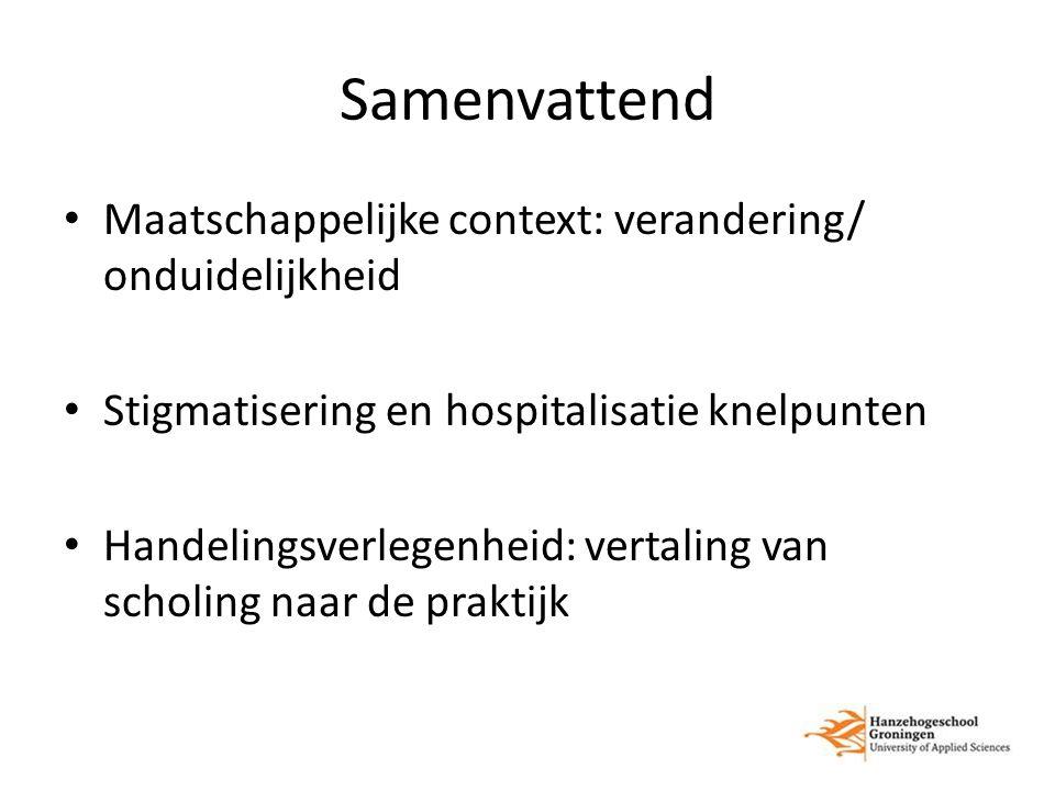 Samenvattend Maatschappelijke context: verandering/ onduidelijkheid Stigmatisering en hospitalisatie knelpunten Handelingsverlegenheid: vertaling van