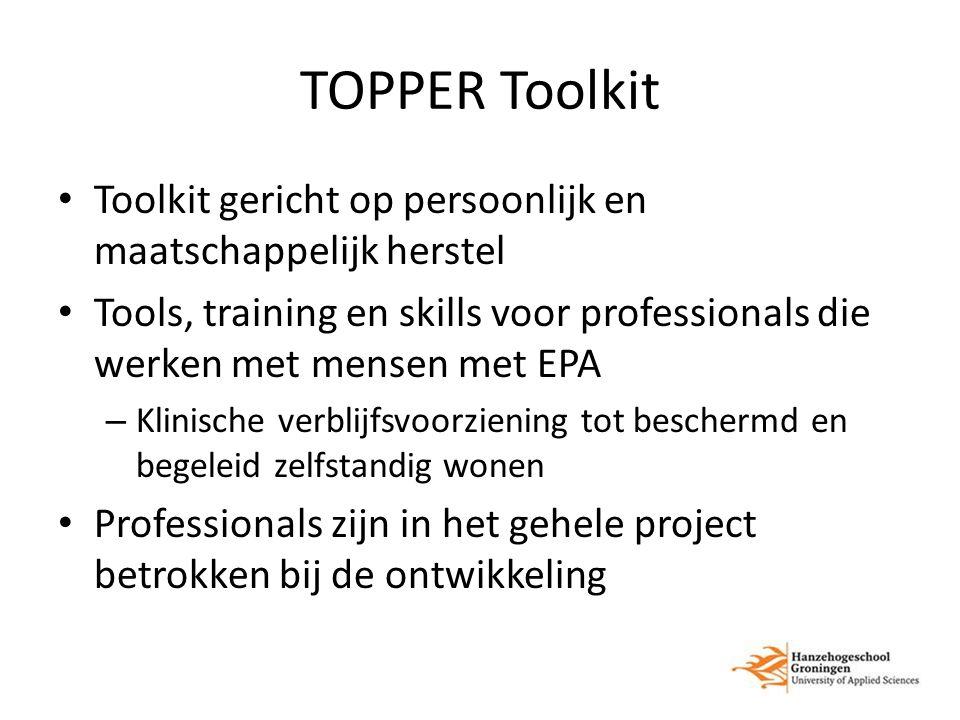TOPPER Toolkit Toolkit gericht op persoonlijk en maatschappelijk herstel Tools, training en skills voor professionals die werken met mensen met EPA – Klinische verblijfsvoorziening tot beschermd en begeleid zelfstandig wonen Professionals zijn in het gehele project betrokken bij de ontwikkeling