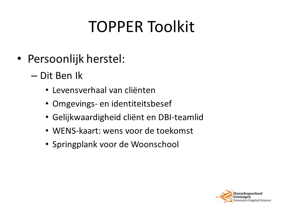 TOPPER Toolkit Persoonlijk herstel: – Dit Ben Ik Levensverhaal van cliënten Omgevings- en identiteitsbesef Gelijkwaardigheid cliënt en DBI-teamlid WEN