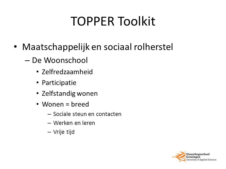 TOPPER Toolkit Maatschappelijk en sociaal rolherstel – De Woonschool Zelfredzaamheid Participatie Zelfstandig wonen Wonen = breed – Sociale steun en contacten – Werken en leren – Vrije tijd