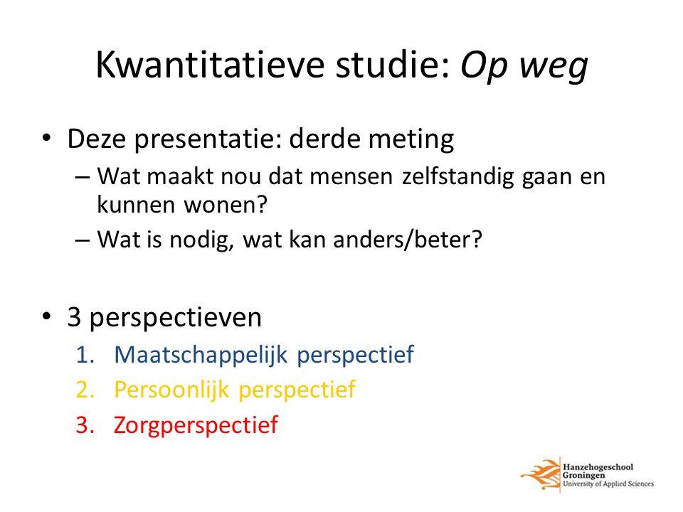 Kwantitatieve studie: Op weg Deze presentatie: derde meting – Wat maakt nou dat mensen zelfstandig gaan en kunnen wonen? – Wat is nodig, wat kan ander