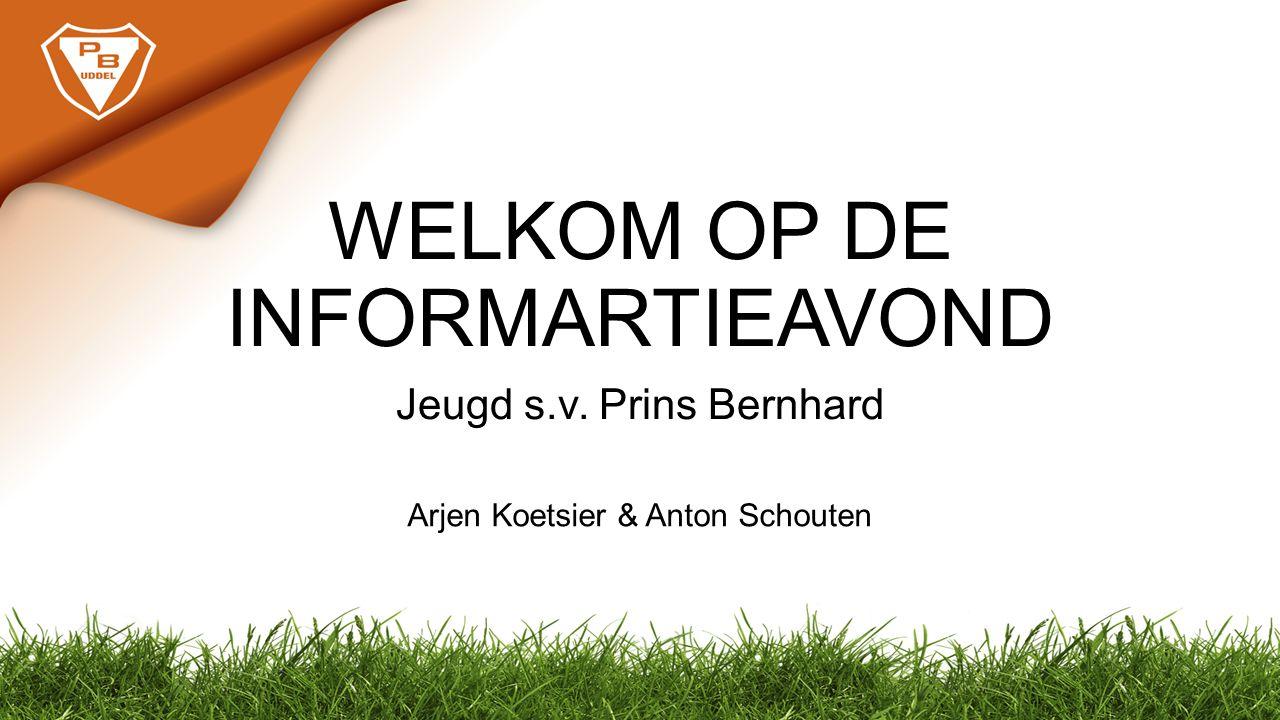 WELKOM OP DE INFORMARTIEAVOND Jeugd s.v. Prins Bernhard Arjen Koetsier & Anton Schouten