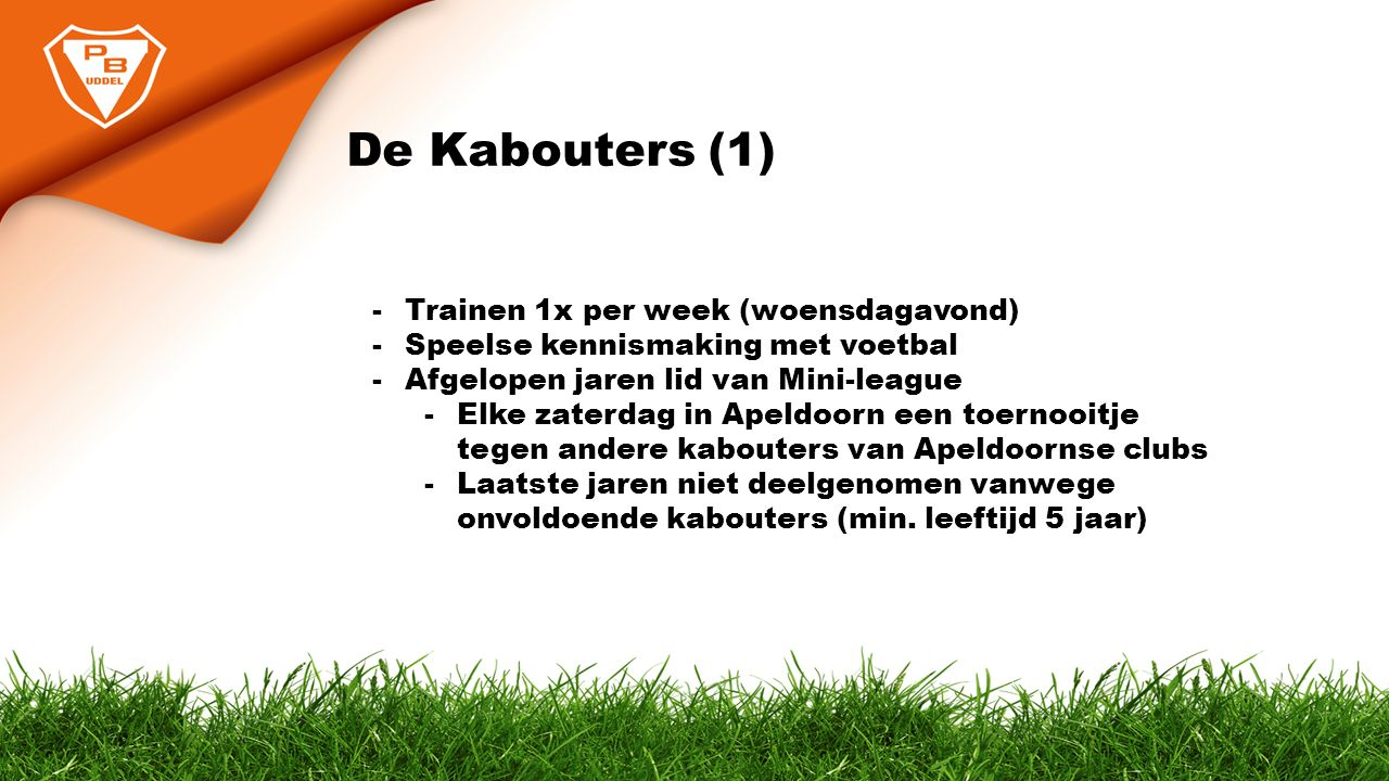 De Kabouters (1) -Trainen 1x per week (woensdagavond) -Speelse kennismaking met voetbal -Afgelopen jaren lid van Mini-league -Elke zaterdag in Apeldoo