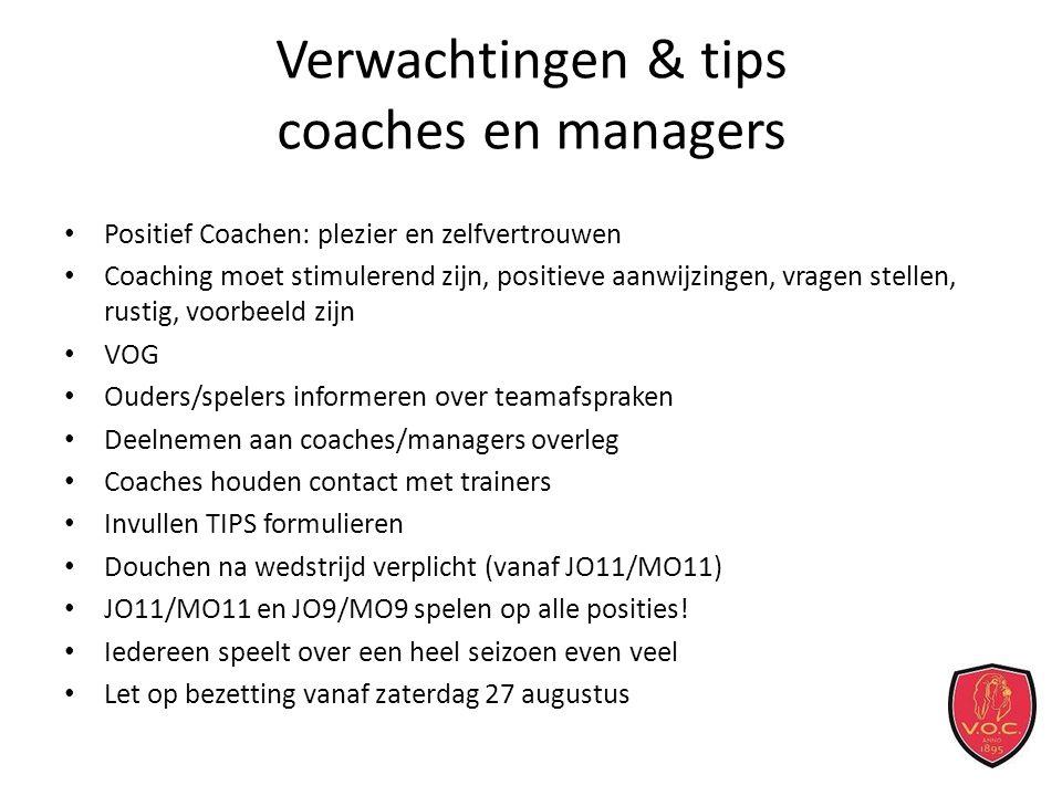 Verwachtingen & tips coaches en managers Positief Coachen: plezier en zelfvertrouwen Coaching moet stimulerend zijn, positieve aanwijzingen, vragen stellen, rustig, voorbeeld zijn VOG Ouders/spelers informeren over teamafspraken Deelnemen aan coaches/managers overleg Coaches houden contact met trainers Invullen TIPS formulieren Douchen na wedstrijd verplicht (vanaf JO11/MO11) JO11/MO11 en JO9/MO9 spelen op alle posities.