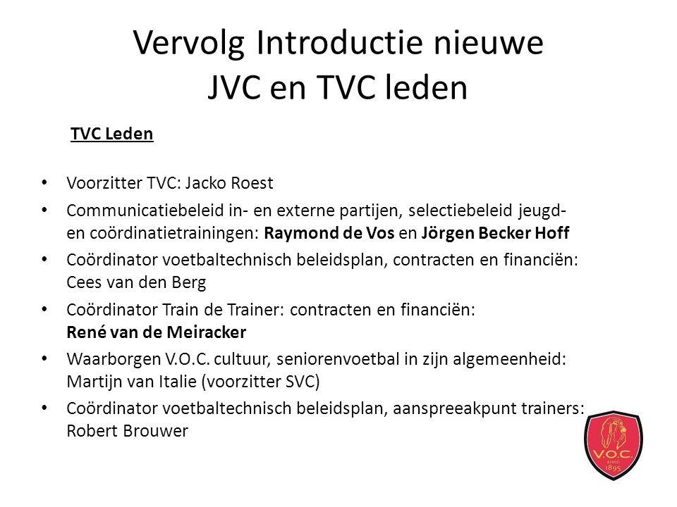 Vervolg Introductie nieuwe JVC en TVC leden TVC Leden Voorzitter TVC: Jacko Roest Communicatiebeleid in- en externe partijen, selectiebeleid jeugd- en coördinatietrainingen: Raymond de Vos en Jörgen Becker Hoff Coördinator voetbaltechnisch beleidsplan, contracten en financiën: Cees van den Berg Coördinator Train de Trainer: contracten en financiën: René van de Meiracker Waarborgen V.O.C.