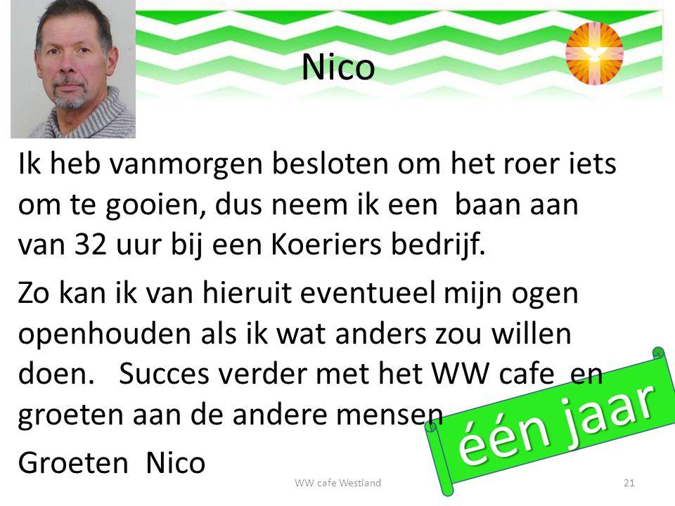 Nico WW cafe Westland21 Ik heb vanmorgen besloten om het roer iets om te gooien, dus neem ik een baan aan van 32 uur bij een Koeriers bedrijf.