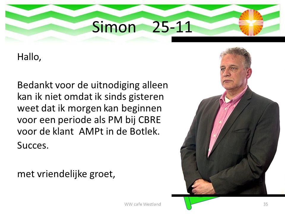 Simon 25-11 Hallo, Bedankt voor de uitnodiging alleen kan ik niet omdat ik sinds gisteren weet dat ik morgen kan beginnen voor een periode als PM bij CBRE voor de klant AMPt in de Botlek.