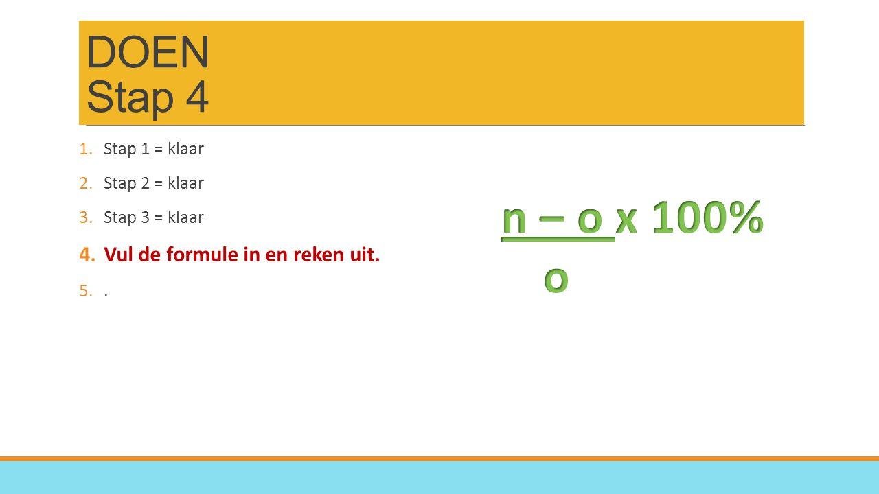 DOEN Stap 4 1.Stap 1 = klaar 2.Stap 2 = klaar 3.Stap 3 = klaar 4.Vul de formule in en reken uit.
