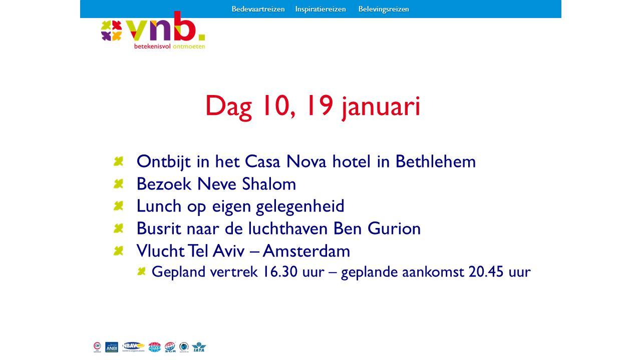Ontbijt in het Casa Nova hotel in Bethlehem Bezoek Neve Shalom Lunch op eigen gelegenheid Busrit naar de luchthaven Ben Gurion Vlucht Tel Aviv – Amsterdam Gepland vertrek 16.30 uur – geplande aankomst 20.45 uur Dag 10, 19 januari Bedevaartreizen Inspiratiereizen Belevingsreizen