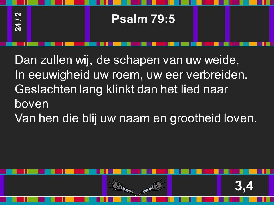 Psalm 79:5 3,4 24 / 2 Dan zullen wij, de schapen van uw weide, In eeuwigheid uw roem, uw eer verbreiden.