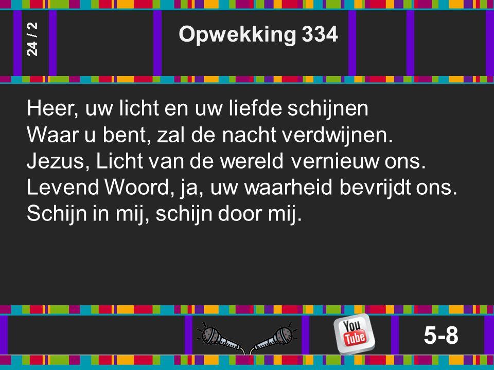Opwekking 334 5-8 24 / 2 Heer, uw licht en uw liefde schijnen Waar u bent, zal de nacht verdwijnen.
