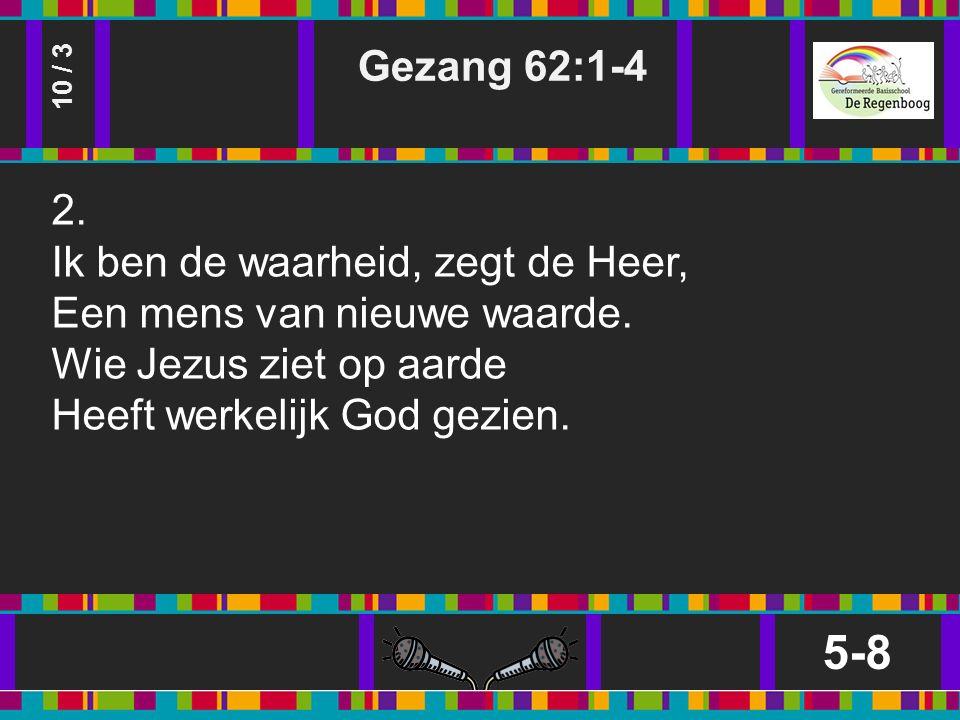 Gezang 62:1-4 5-8 10 / 3 2. Ik ben de waarheid, zegt de Heer, Een mens van nieuwe waarde.