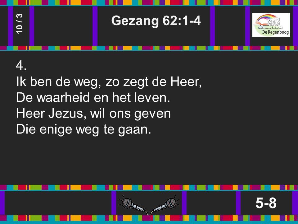 Gezang 62:1-4 5-8 10 / 3 4. Ik ben de weg, zo zegt de Heer, De waarheid en het leven.