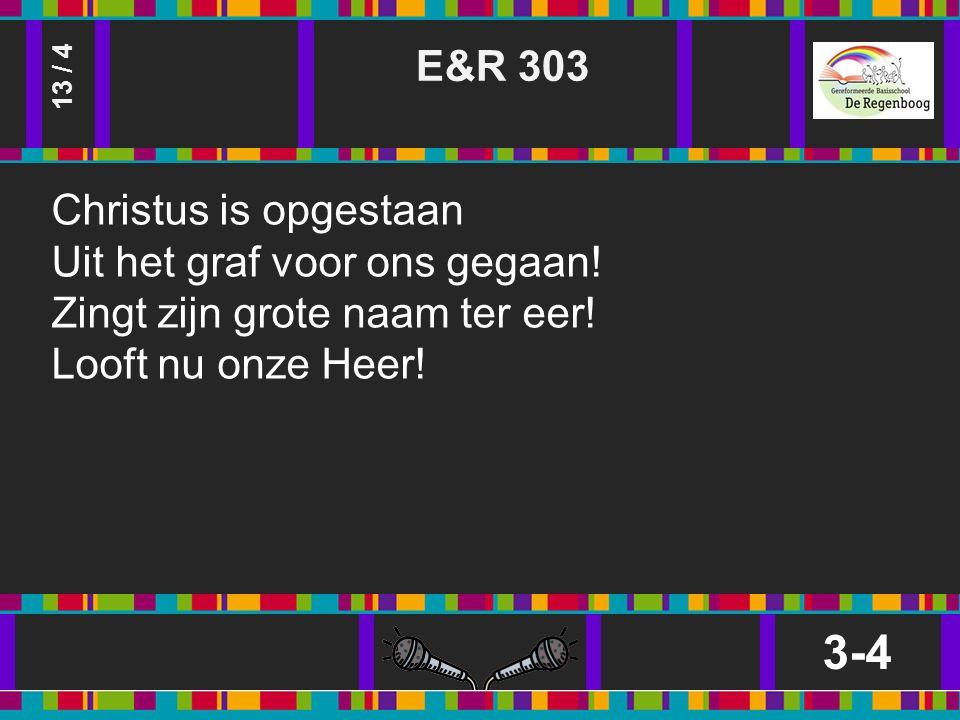 E&R 303 3-4 13 / 4 Christus is opgestaan Uit het graf voor ons gegaan.