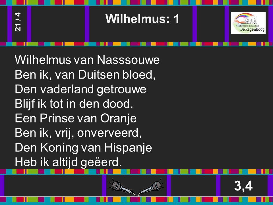 Wilhelmus: 1 3,4 21 / 4 Wilhelmus van Nasssouwe Ben ik, van Duitsen bloed, Den vaderland getrouwe Blijf ik tot in den dood.