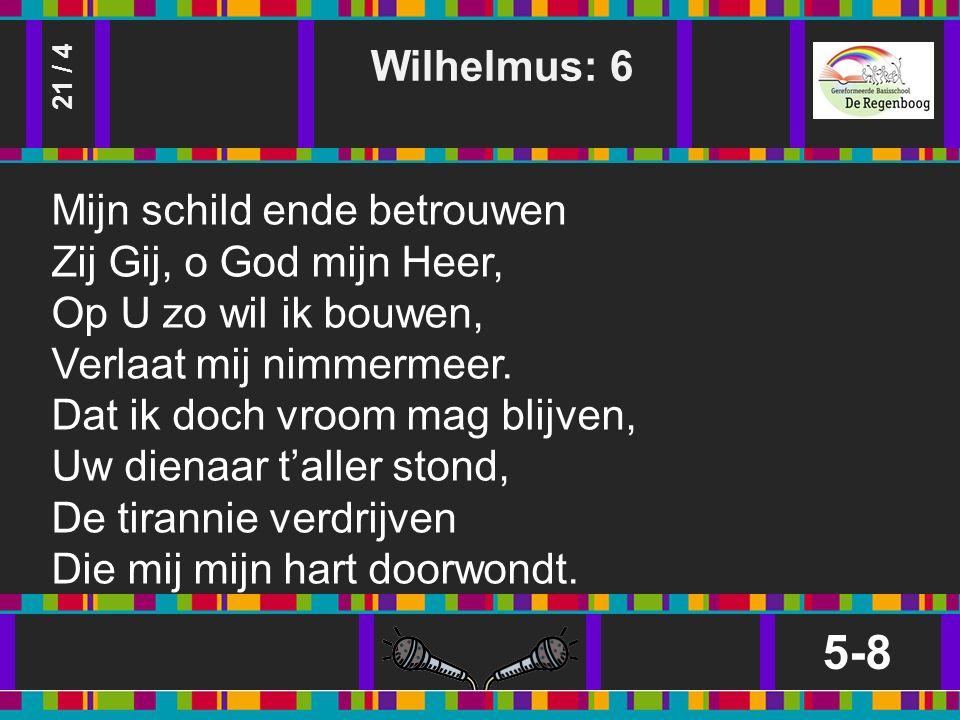 Wilhelmus: 6 5-8 21 / 4 Mijn schild ende betrouwen Zij Gij, o God mijn Heer, Op U zo wil ik bouwen, Verlaat mij nimmermeer.