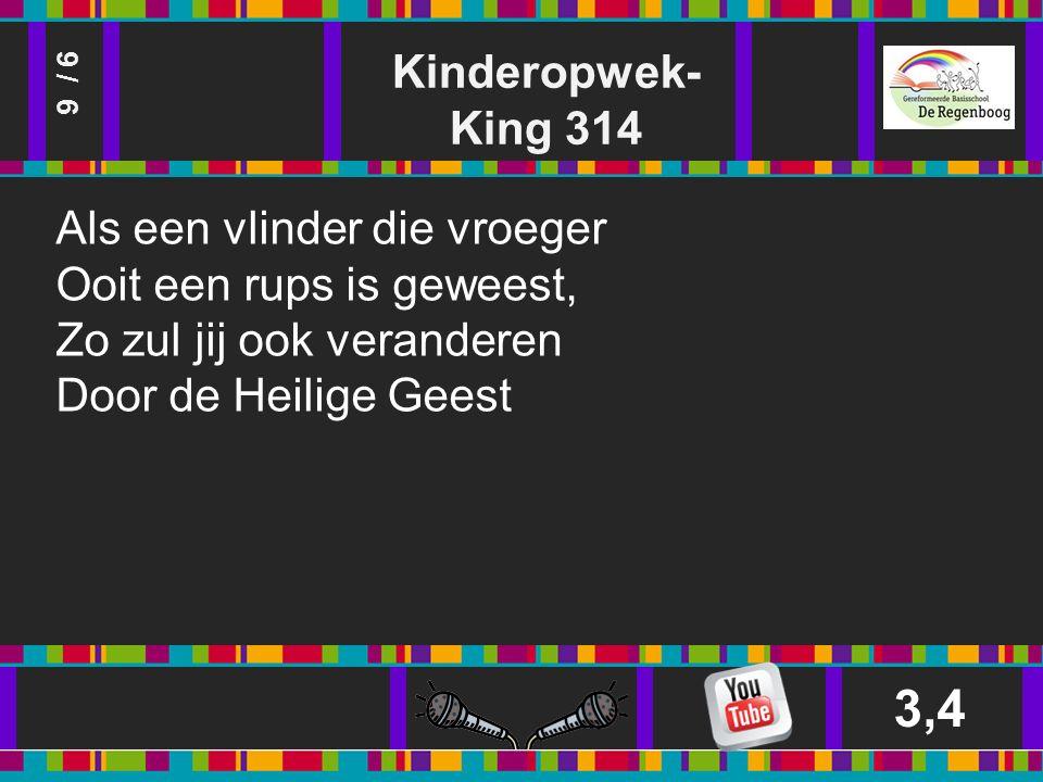 Kinderopwek- King 314 3,4 9 / 6 Als een vlinder die vroeger Ooit een rups is geweest, Zo zul jij ook veranderen Door de Heilige Geest