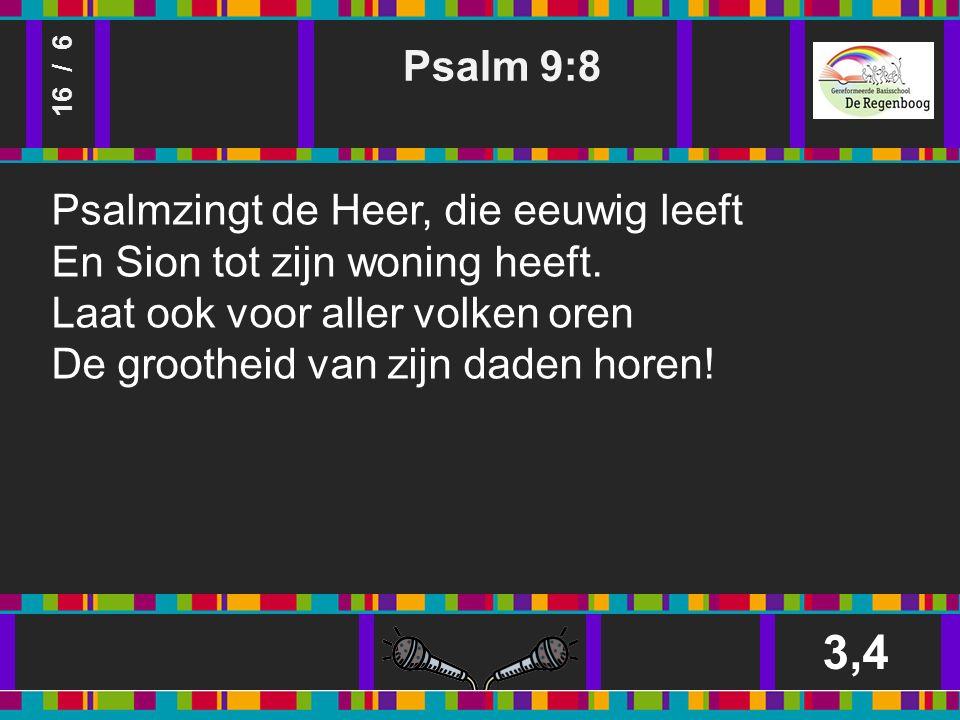 Psalm 9:8 3,4 16 / 6 Psalmzingt de Heer, die eeuwig leeft En Sion tot zijn woning heeft.