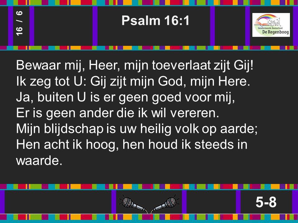 Psalm 16:1 5-8 16 / 6 Bewaar mij, Heer, mijn toeverlaat zijt Gij.