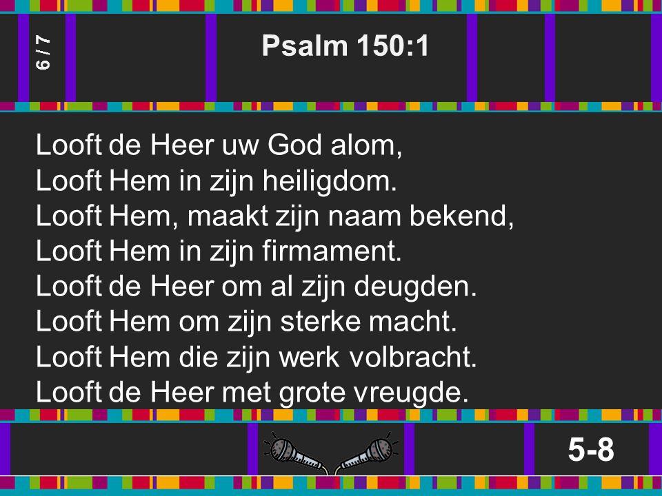 Psalm 150:1 5-8 6 / 7 Looft de Heer uw God alom, Looft Hem in zijn heiligdom.