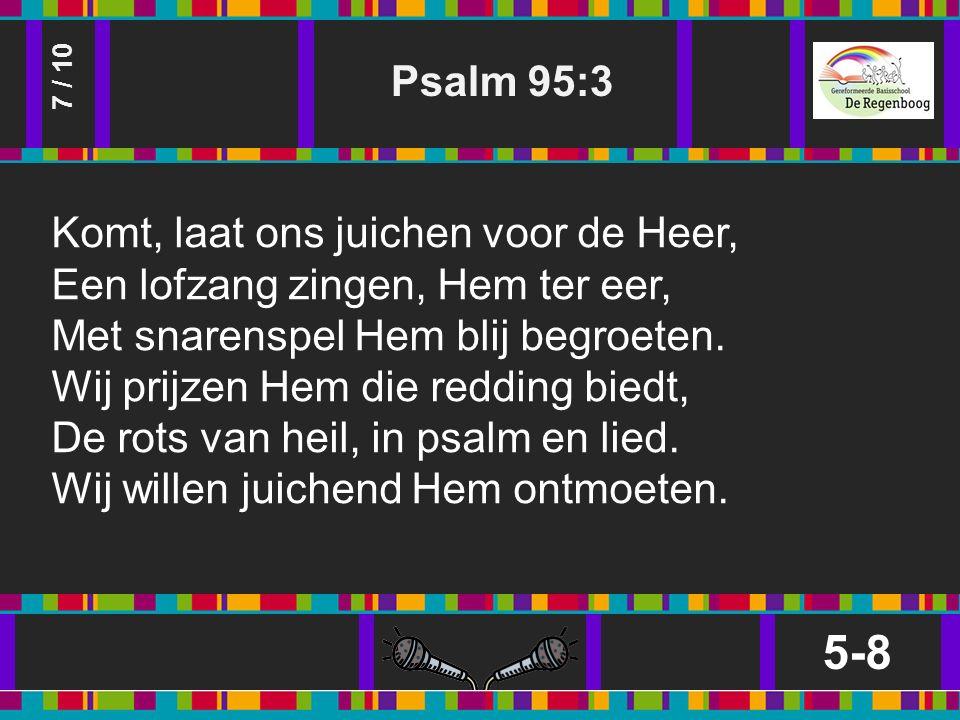 Psalm 95:3 5-8 7 / 10 Komt, laat ons juichen voor de Heer, Een lofzang zingen, Hem ter eer, Met snarenspel Hem blij begroeten.