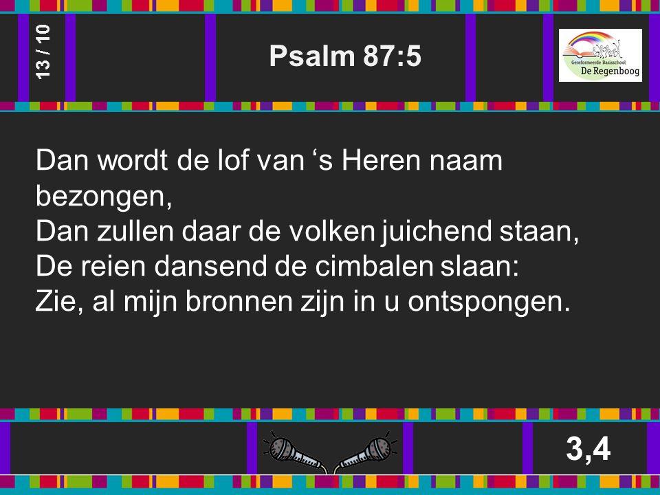 Psalm 87:5 3,4 13 / 10 Dan wordt de lof van 's Heren naam bezongen, Dan zullen daar de volken juichend staan, De reien dansend de cimbalen slaan: Zie, al mijn bronnen zijn in u ontspongen.