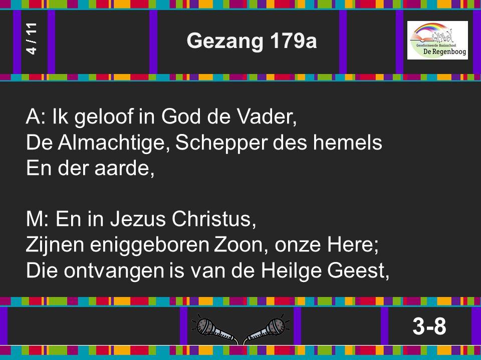 Gezang 179a 3-8 4 / 11 A: Ik geloof in God de Vader, De Almachtige, Schepper des hemels En der aarde, M: En in Jezus Christus, Zijnen eniggeboren Zoon, onze Here; Die ontvangen is van de Heilge Geest,