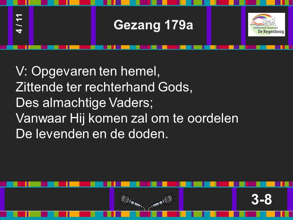 Gezang 179a 3-8 4 / 11 V: Opgevaren ten hemel, Zittende ter rechterhand Gods, Des almachtige Vaders; Vanwaar Hij komen zal om te oordelen De levenden en de doden.