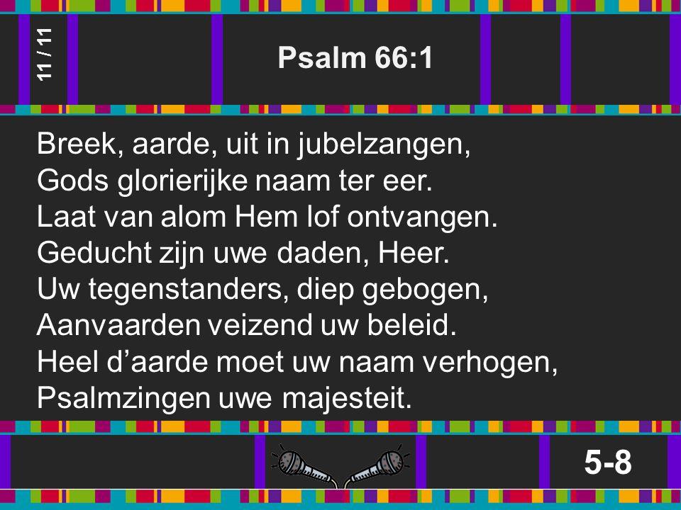 Psalm 66:1 5-8 11 / 11 Breek, aarde, uit in jubelzangen, Gods glorierijke naam ter eer.