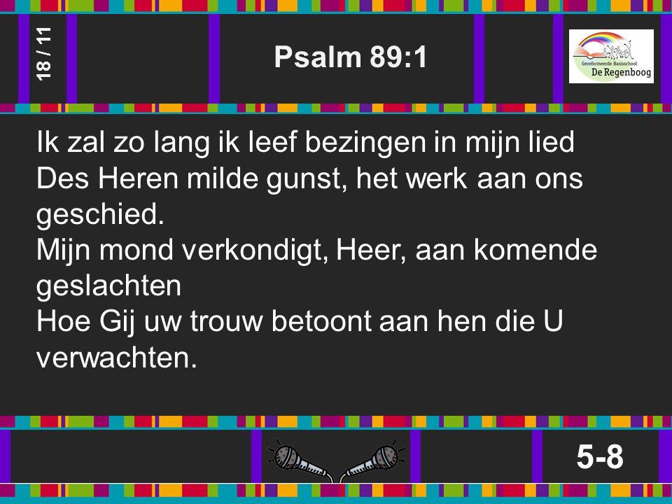 Psalm 89:1 5-8 18 / 11 Ik zal zo lang ik leef bezingen in mijn lied Des Heren milde gunst, het werk aan ons geschied.