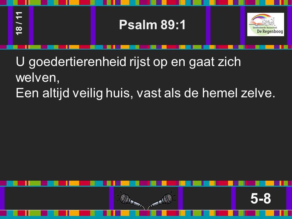 Psalm 89:1 5-8 18 / 11 U goedertierenheid rijst op en gaat zich welven, Een altijd veilig huis, vast als de hemel zelve.