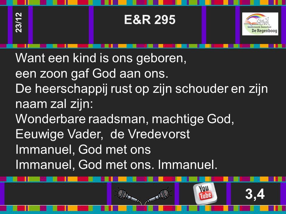 E&R 295 3,4 23/12 Want een kind is ons geboren, een zoon gaf God aan ons.