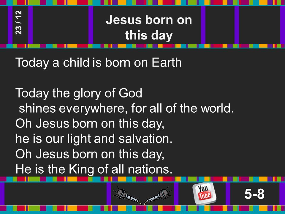 Jesus born on this day 5-8 23 / 12 Today a child is born on Earth Today the glory of God shines everywhere, for all of the world.