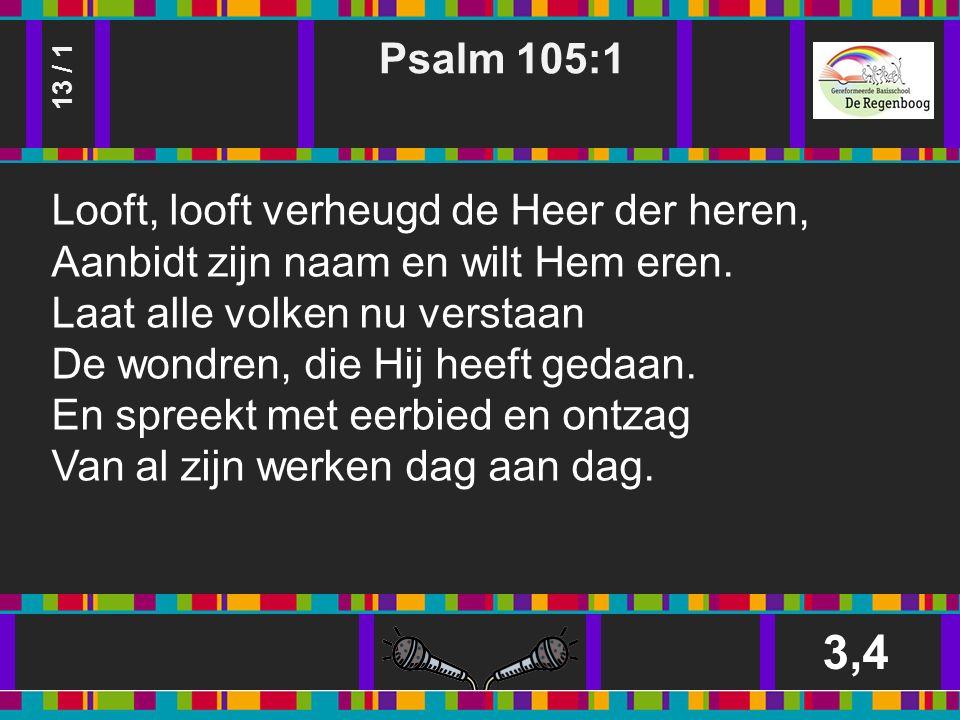 Psalm 105:1 3,4 13 / 1 Looft, looft verheugd de Heer der heren, Aanbidt zijn naam en wilt Hem eren.