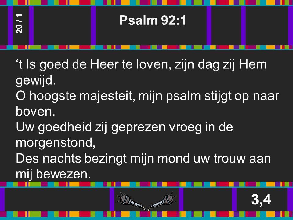 Psalm 92:1 3,4 20 / 1 't Is goed de Heer te loven, zijn dag zij Hem gewijd.