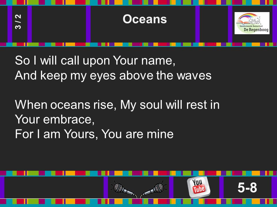 Oceans 5-8 3 / 2 So I will call upon Your name, And keep my eyes above the waves When oceans rise, My soul will rest in Your embrace, For I am Yours, You are mine