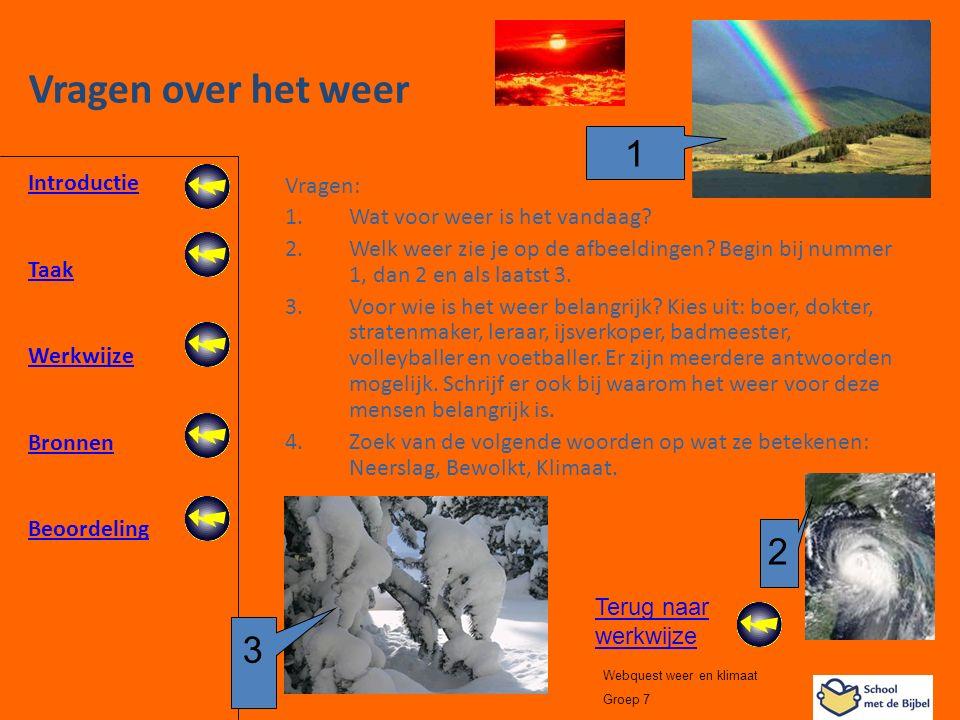 Introductie Taak Werkwijze Bronnen Beoordeling Webquest weer en klimaat Groep 7 Vragen over het weer Vragen: 1.Wat voor weer is het vandaag? 2.Welk we