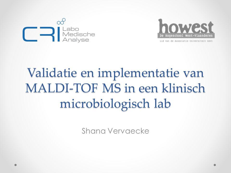 Validatie en implementatie van MALDI-TOF MS in een klinisch microbiologisch lab Shana Vervaecke