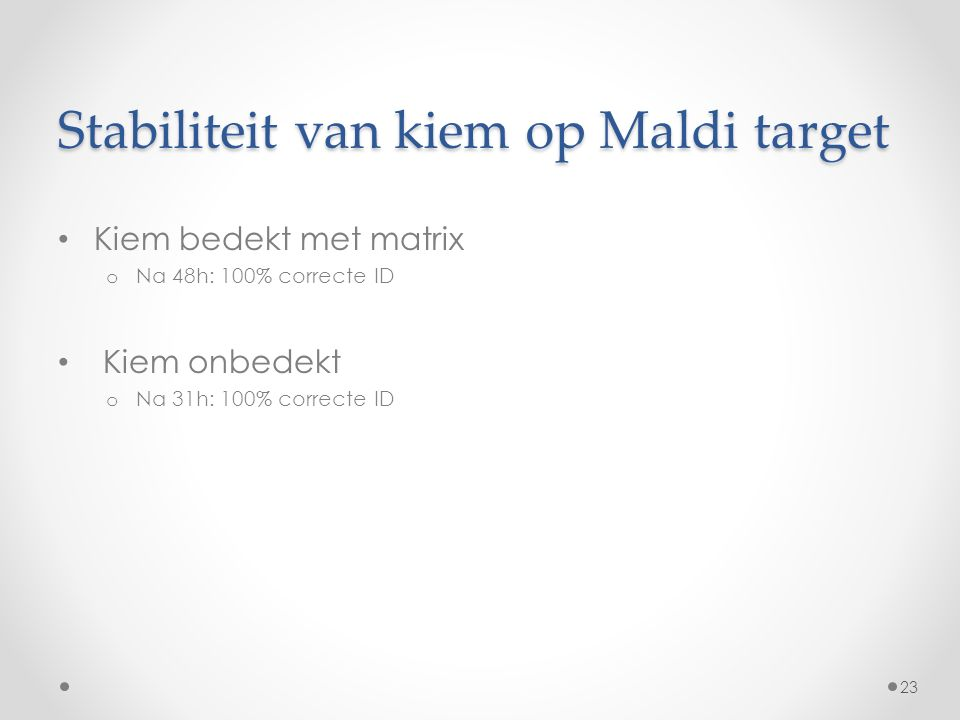 Stabiliteit van kiem op Maldi target Kiem bedekt met matrix o Na 48h: 100% correcte ID Kiem onbedekt o Na 31h: 100% correcte ID 23